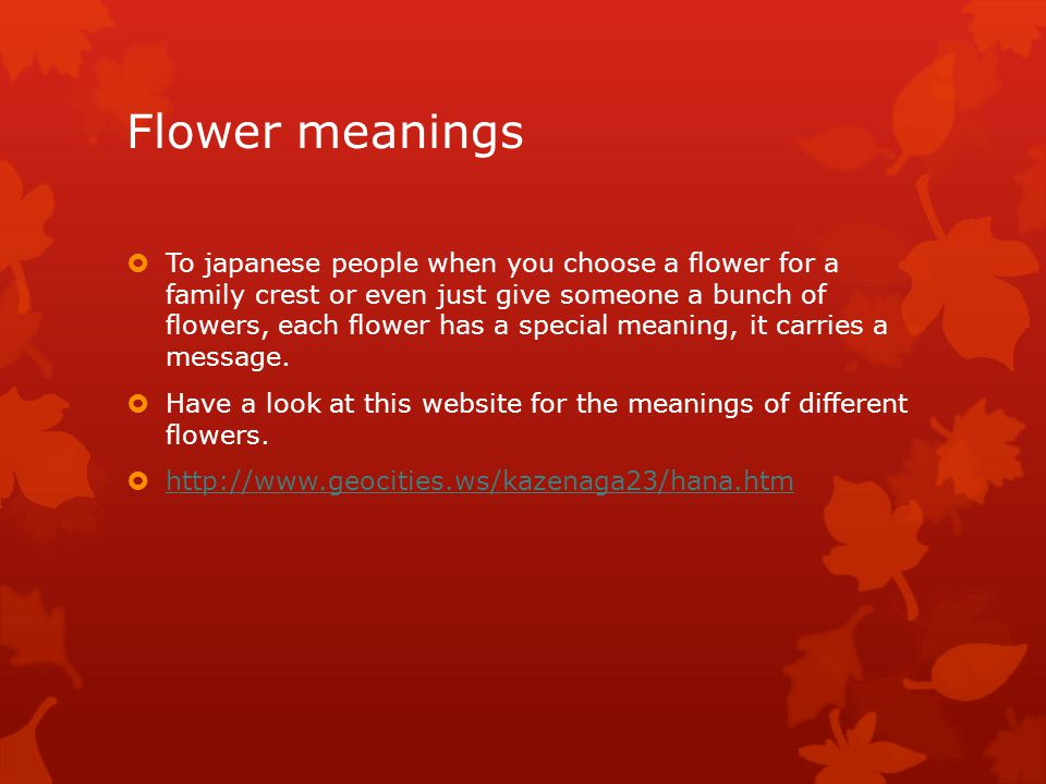 Flower meanings  To japanese people when you choose a flower for a family crest or even just give someone a bunch of flowers, each flower has a special meaning, it carries a message.