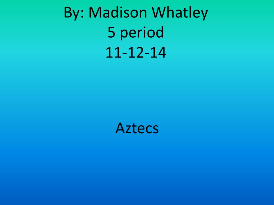 By: Madison Whatley 5 period 11-12-14 Aztecs