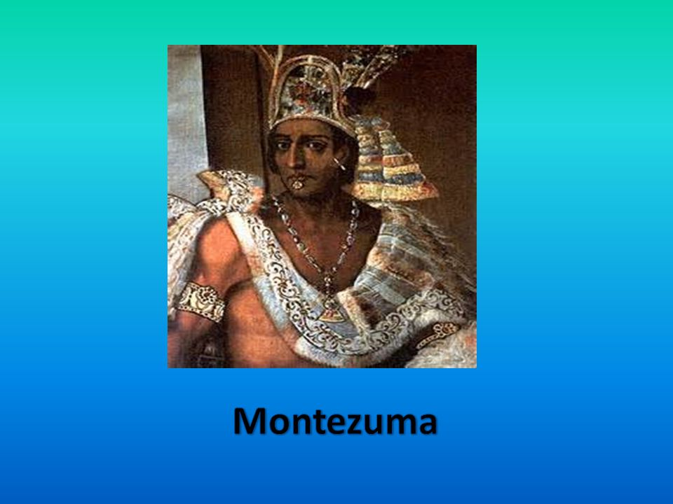 -9 th Aztec emperor -Welcomed the Spanish in Tenochtitlan -He was emperor from 1502-1520 -He was killed by the Spanish -The Spanish thought he was no use -He died on June 1520 Montezuma