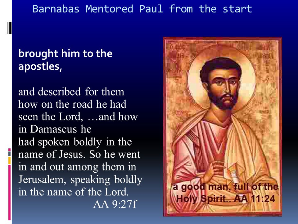 Barnabas Mentored Paul from the start brought him to the apostles, and described for them how on the road he had seen the Lord, …and how in Damascus he had spoken boldly in the name of Jesus.
