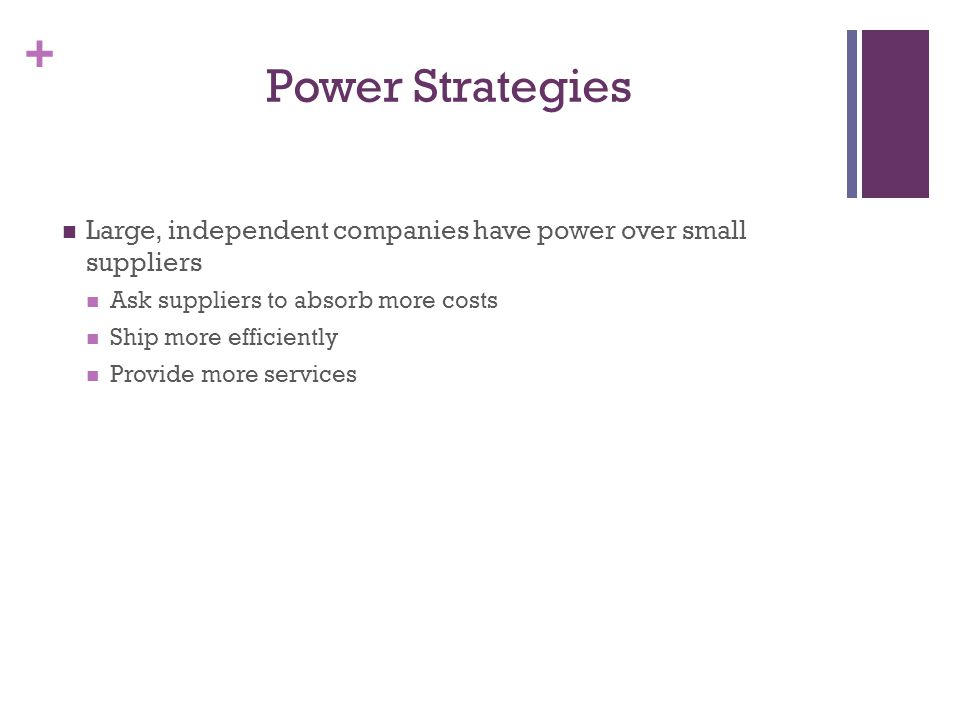 + Power Strategies Large, independent companies have power over small suppliers Ask suppliers to absorb more costs Ship more efficiently Provide more services