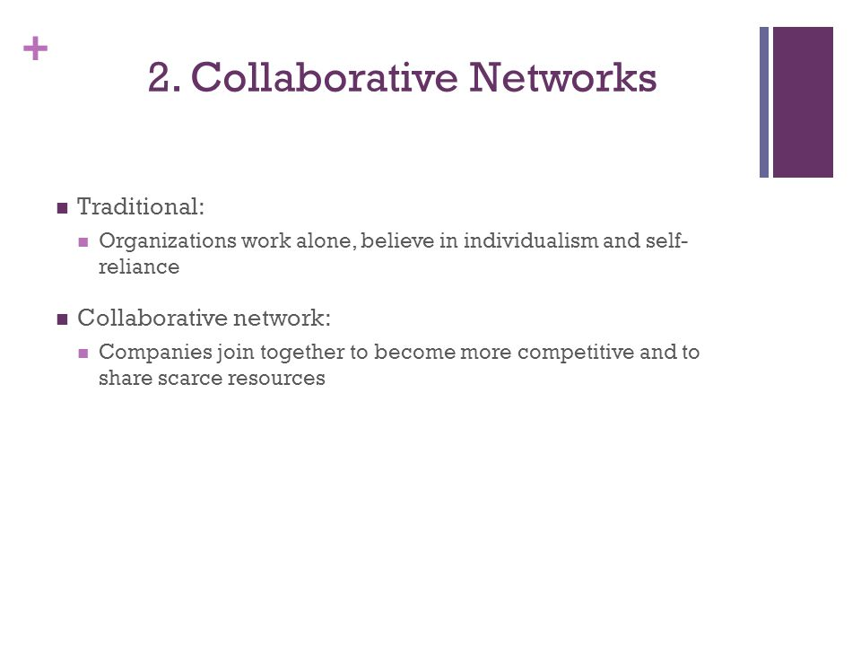 + 2. Collaborative Networks Traditional: Organizations work alone, believe in individualism and self- reliance Collaborative network: Companies join t