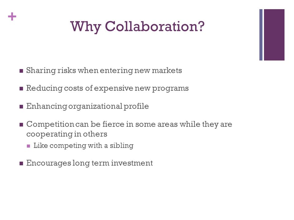 + Why Collaboration? Sharing risks when entering new markets Reducing costs of expensive new programs Enhancing organizational profile Competition can