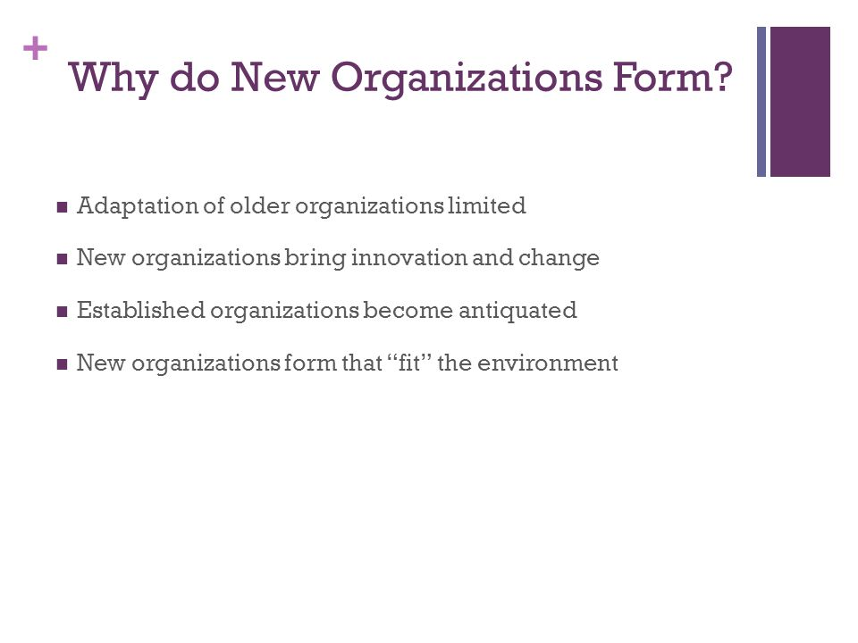+ Why do New Organizations Form? Adaptation of older organizations limited New organizations bring innovation and change Established organizations bec