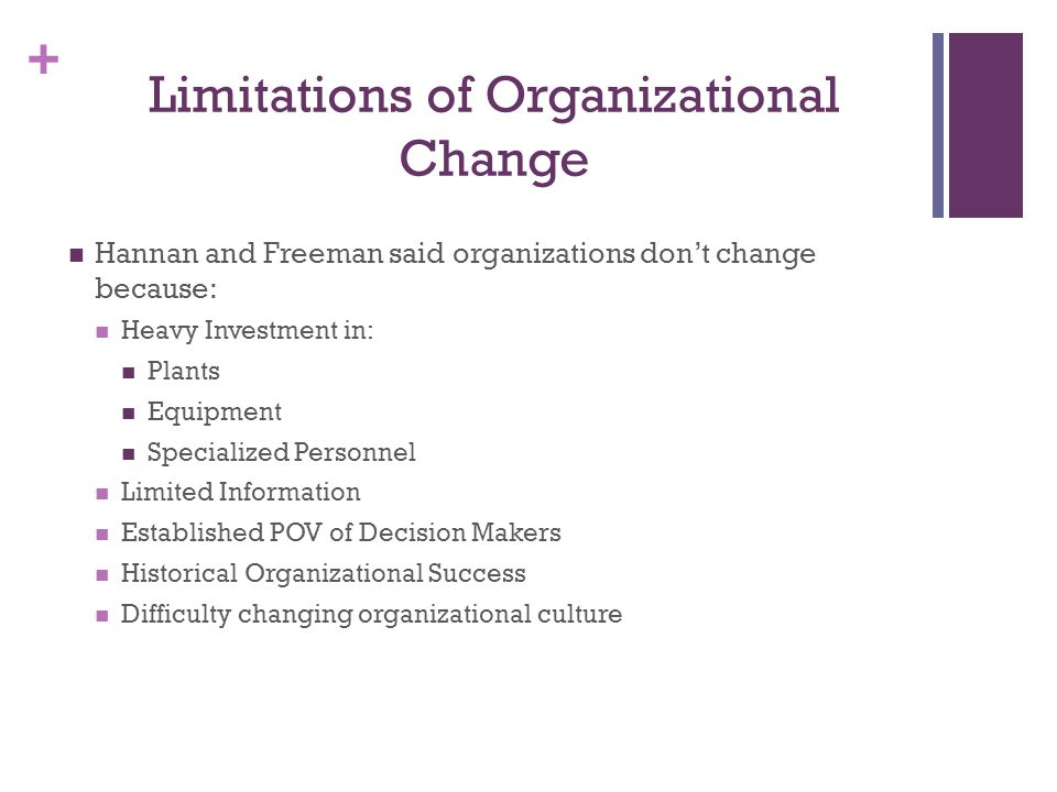 + Limitations of Organizational Change Hannan and Freeman said organizations don't change because: Heavy Investment in: Plants Equipment Specialized Personnel Limited Information Established POV of Decision Makers Historical Organizational Success Difficulty changing organizational culture