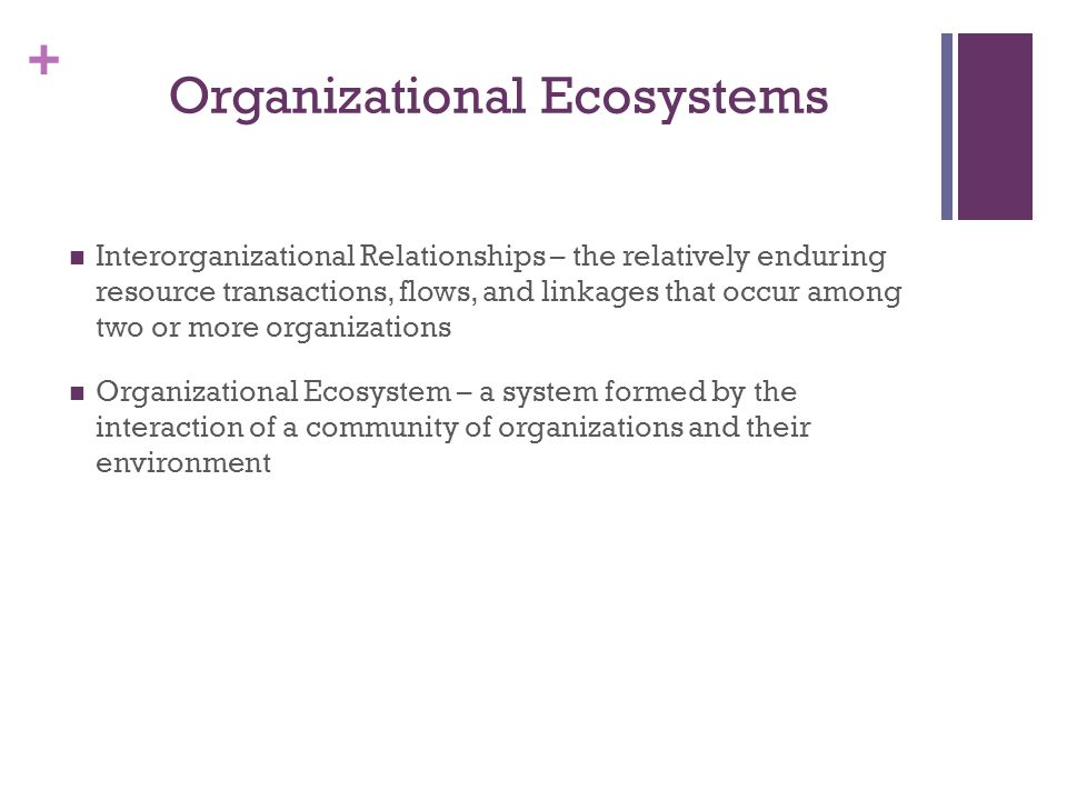 + Organizational Ecosystems Interorganizational Relationships – the relatively enduring resource transactions, flows, and linkages that occur among tw