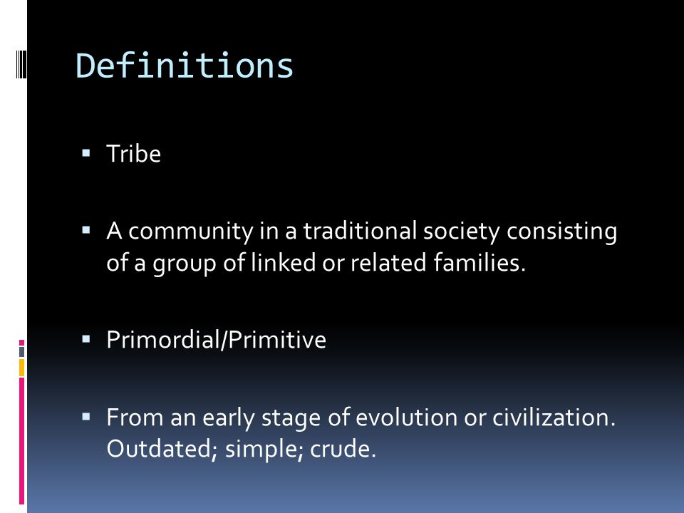 Definitions  Tribe  A community in a traditional society consisting of a group of linked or related families.  Primordial/Primitive  From an early