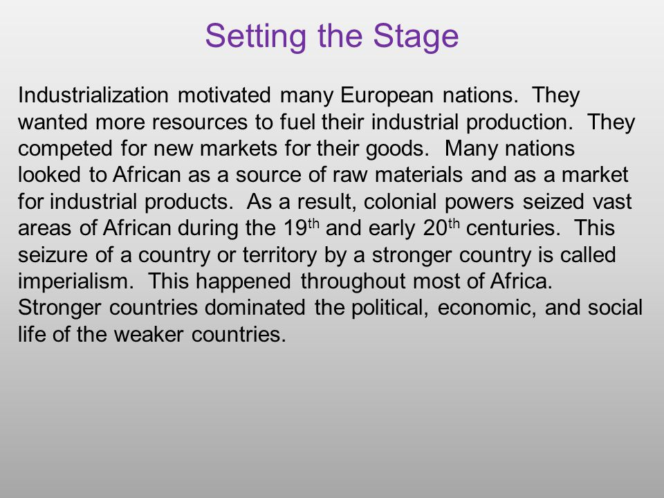 Setting the Stage Industrialization motivated many European nations. They wanted more resources to fuel their industrial production. They competed for