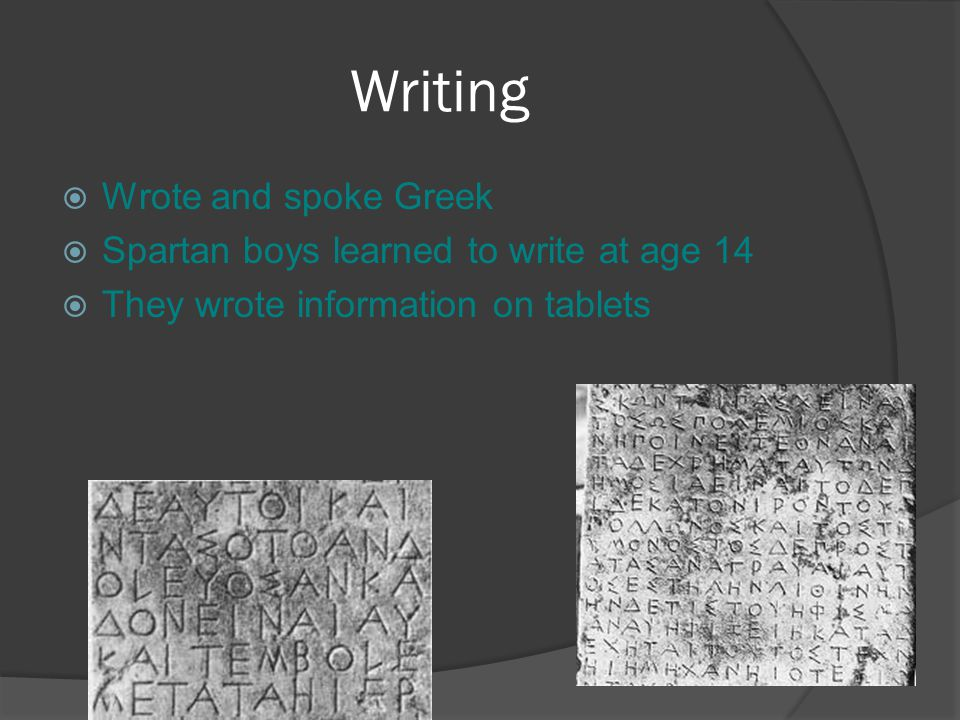 Writing  Wrote and spoke Greek  Spartan boys learned to write at age 14  They wrote information on tablets