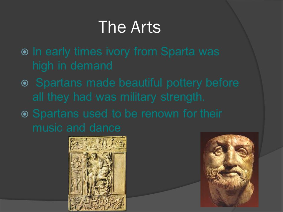 The Arts  In early times ivory from Sparta was high in demand  Spartans made beautiful pottery before all they had was military strength.