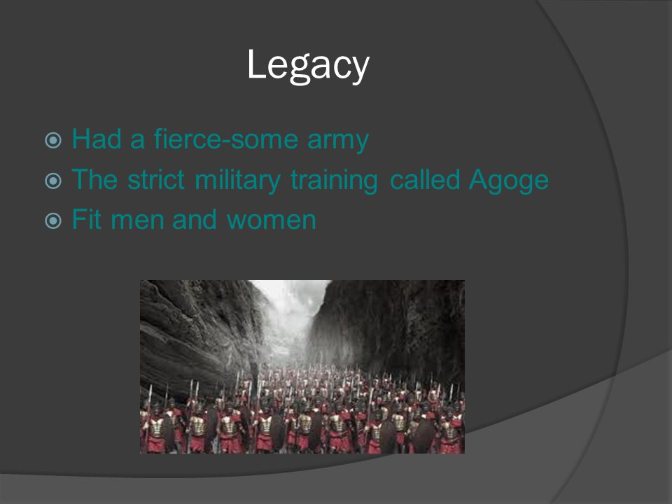 Legacy  Had a fierce-some army  The strict military training called Agoge  Fit men and women