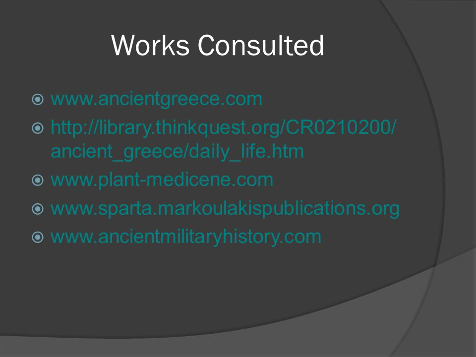 Works Consulted  www.ancientgreece.com  http://library.thinkquest.org/CR0210200/ ancient_greece/daily_life.htm  www.plant-medicene.com  www.sparta.markoulakispublications.org  www.ancientmilitaryhistory.com