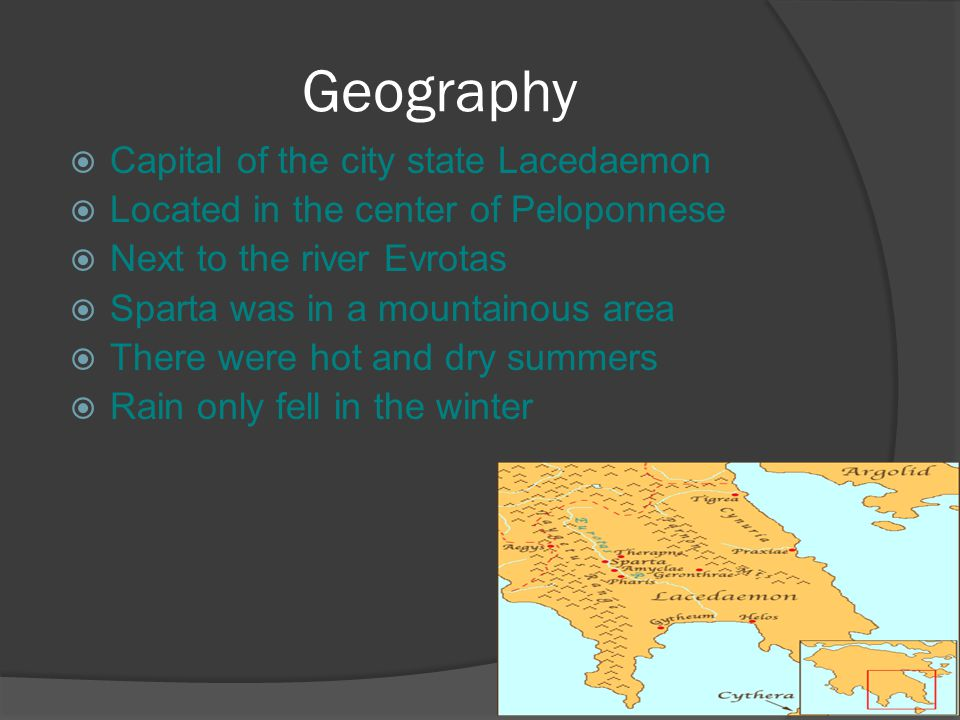 Geography  Capital of the city state Lacedaemon  Located in the center of Peloponnese  Next to the river Evrotas  Sparta was in a mountainous area  There were hot and dry summers  Rain only fell in the winter