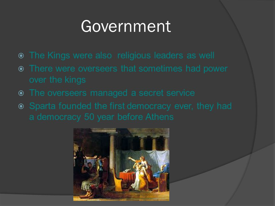 Government  The Kings were also religious leaders as well  There were overseers that sometimes had power over the kings  The overseers managed a secret service  Sparta founded the first democracy ever, they had a democracy 50 year before Athens