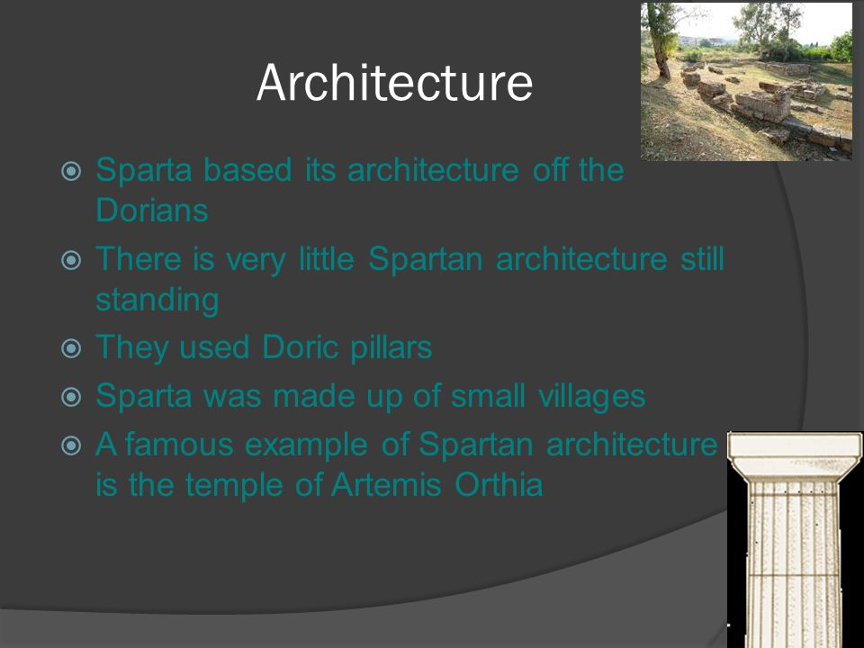 Architecture  Sparta based its architecture off the Dorians  There is very little Spartan architecture still standing  They used Doric pillars  Sparta was made up of small villages  A famous example of Spartan architecture is the temple of Artemis Orthia