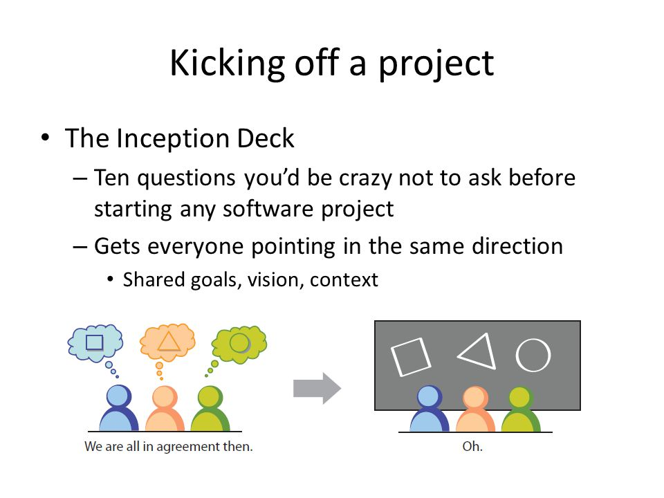 Kicking off a project The Inception Deck – Ten questions you'd be crazy not to ask before starting any software project – Gets everyone pointing in th