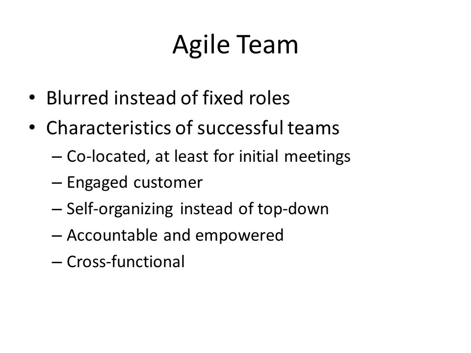 Agile Team Blurred instead of fixed roles Characteristics of successful teams – Co-located, at least for initial meetings – Engaged customer – Self-organizing instead of top-down – Accountable and empowered – Cross-functional