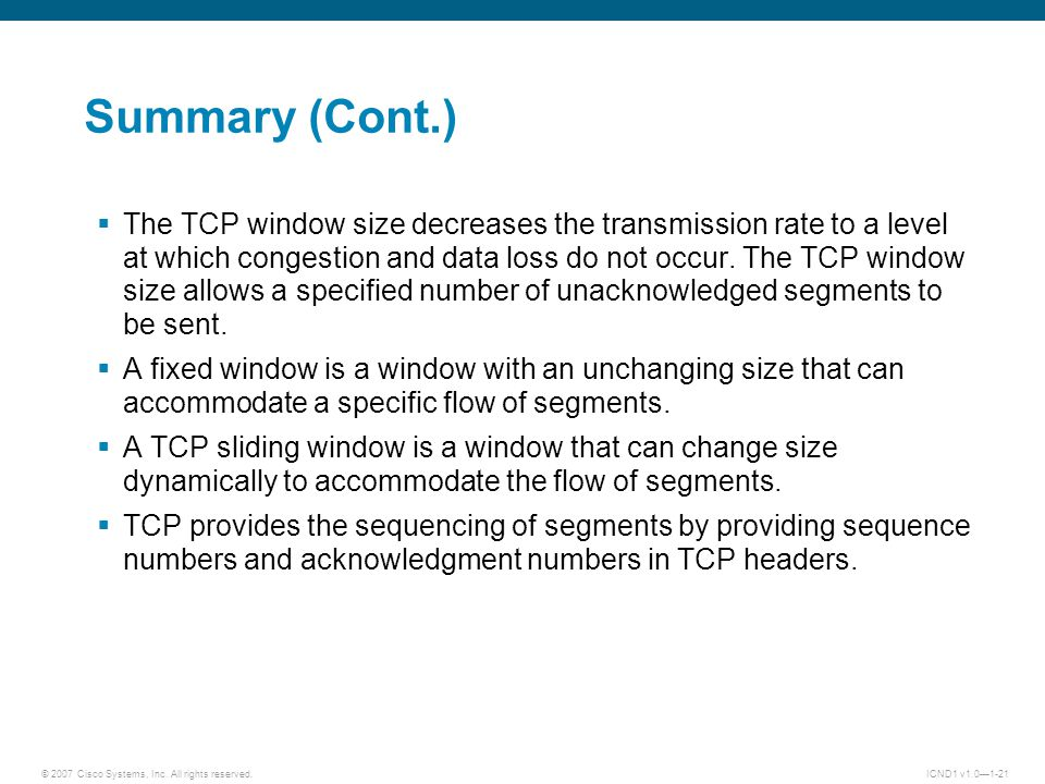 © 2007 Cisco Systems, Inc. All rights reserved.ICND1 v1.0—1-21 Summary (Cont.)  The TCP window size decreases the transmission rate to a level at whi