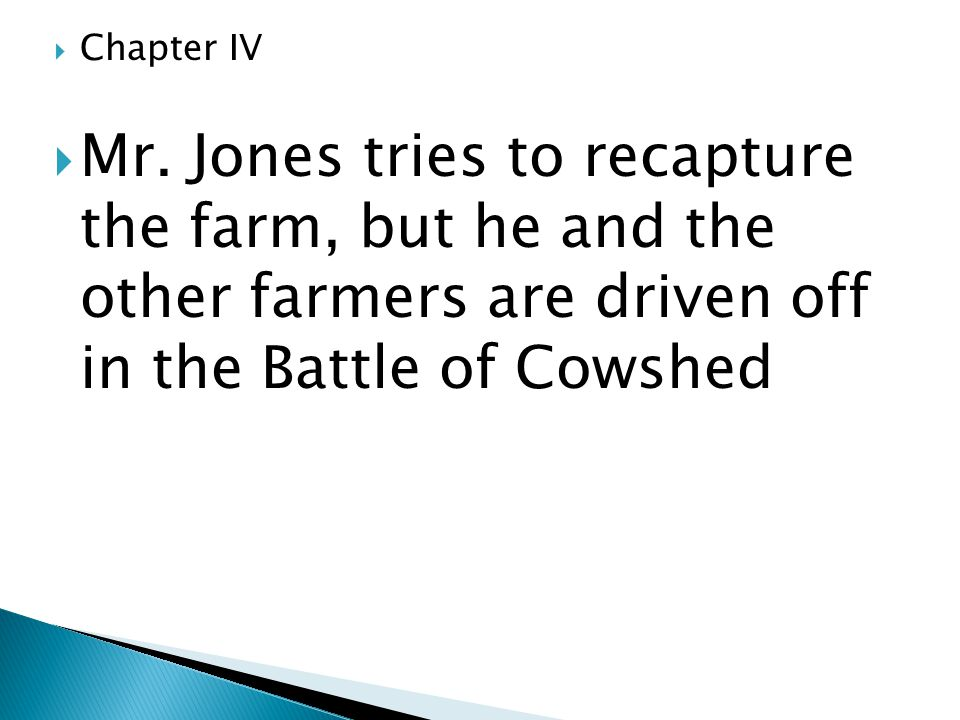  Chapter IV  Mr. Jones tries to recapture the farm, but he and the other farmers are driven off in the Battle of Cowshed
