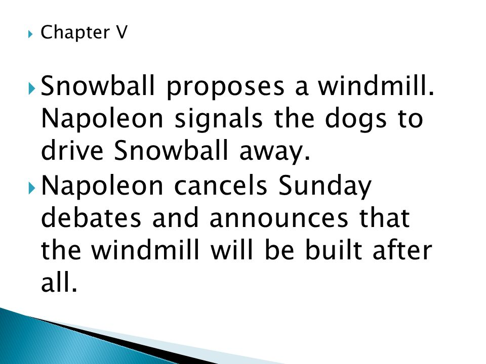  Chapter V  Snowball proposes a windmill. Napoleon signals the dogs to drive Snowball away.  Napoleon cancels Sunday debates and announces that the