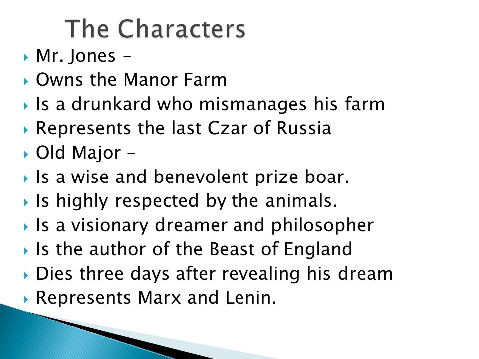 Mr. Jones –  Owns the Manor Farm  Is a drunkard who mismanages his farm  Represents the last Czar of Russia  Old Major –  Is a wise and benevol