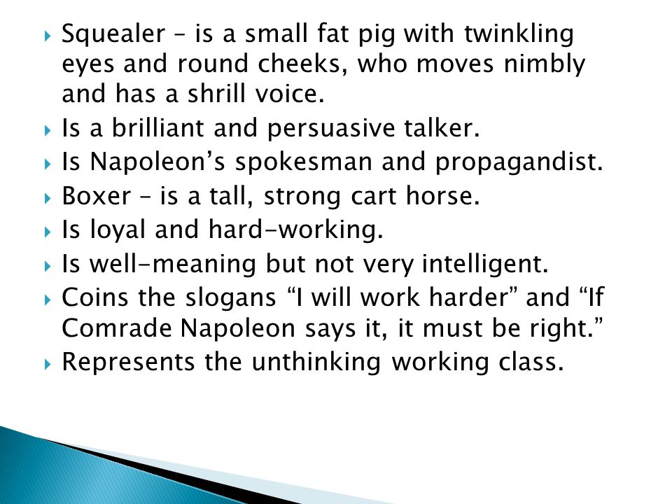  Squealer – is a small fat pig with twinkling eyes and round cheeks, who moves nimbly and has a shrill voice.  Is a brilliant and persuasive talker.
