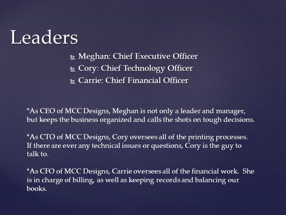  Meghan: Chief Executive Officer  Cory: Chief Technology Officer  Carrie: Chief Financial Officer Leaders *As CEO of MCC Designs, Meghan is not only a leader and manager, but keeps the business organized and calls the shots on tough decisions.