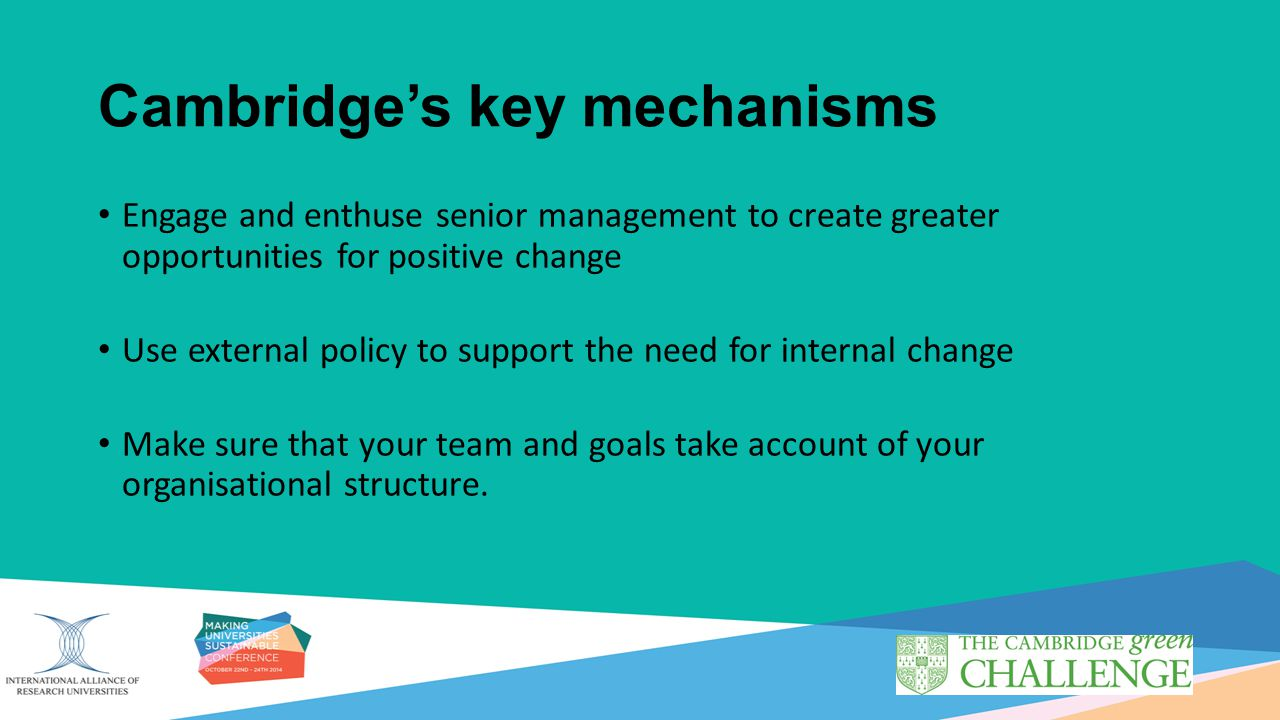 Cambridge's key mechanisms Engage and enthuse senior management to create greater opportunities for positive change Use external policy to support the need for internal change Make sure that your team and goals take account of your organisational structure.