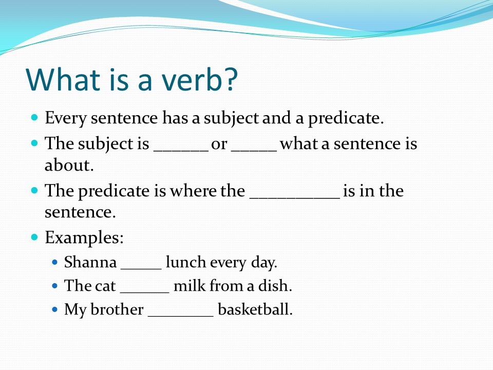 What is a verb? Every sentence has a subject and a predicate. The subject is ______ or _____ what a sentence is about. The predicate is where the ____