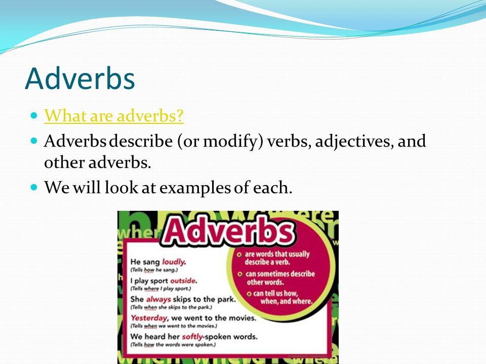 Adverbs What are adverbs? Adverbs describe (or modify) verbs, adjectives, and other adverbs. We will look at examples of each.