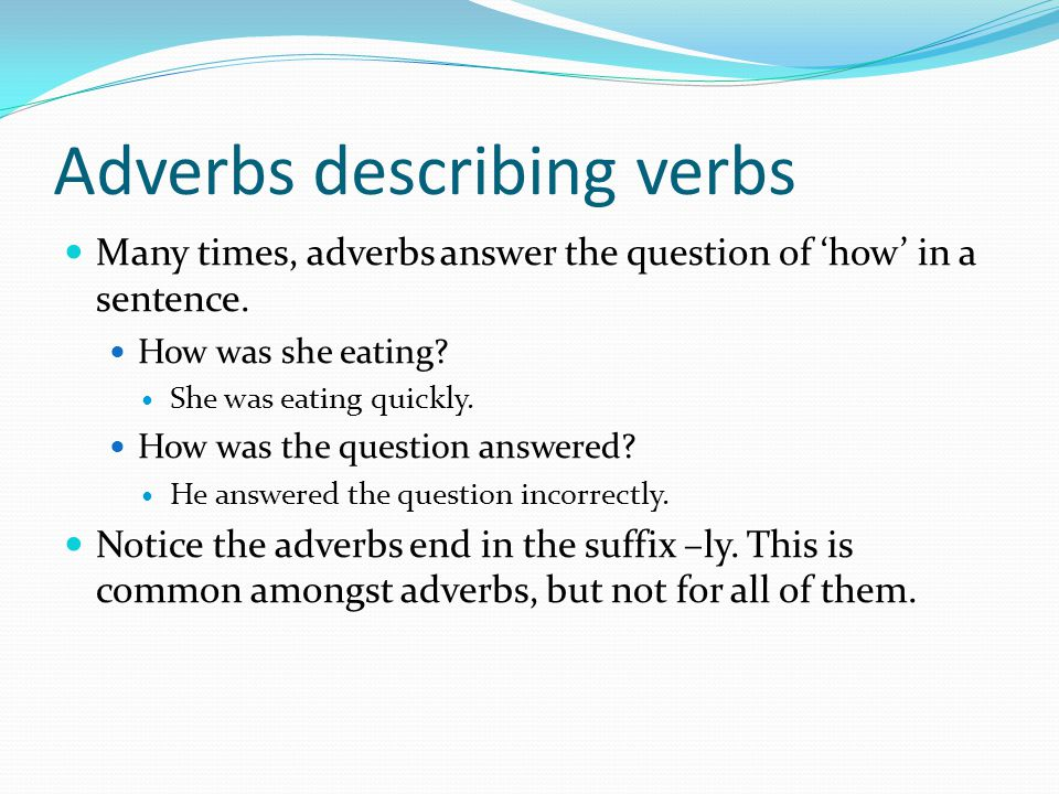 Adverbs describing verbs Many times, adverbs answer the question of 'how' in a sentence. How was she eating? She was eating quickly. How was the quest