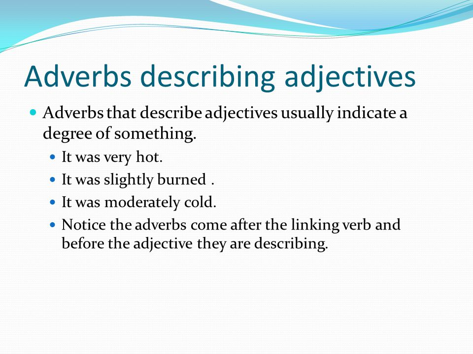 Adverbs describing adjectives Adverbs that describe adjectives usually indicate a degree of something. It was very hot. It was slightly burned. It was