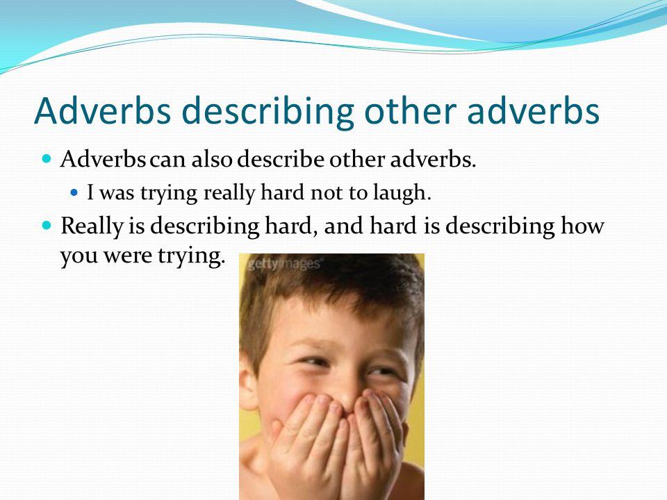 Adverbs describing other adverbs Adverbs can also describe other adverbs.
