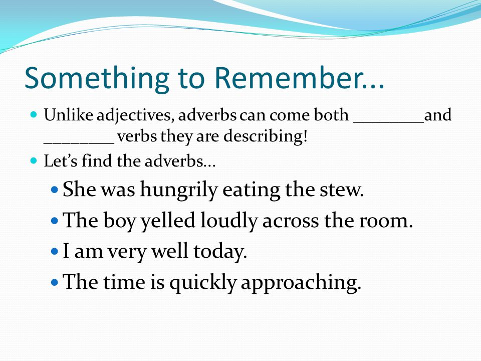 Something to Remember... Unlike adjectives, adverbs can come both ________and ________ verbs they are describing! Let's find the adverbs... She was hu
