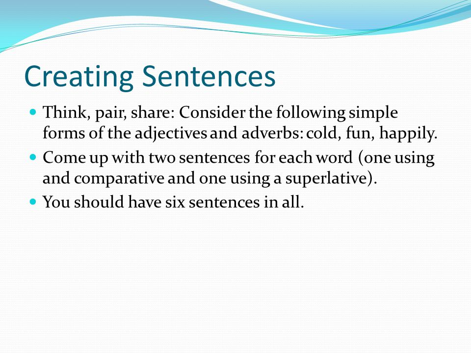 Creating Sentences Think, pair, share: Consider the following simple forms of the adjectives and adverbs: cold, fun, happily. Come up with two sentenc