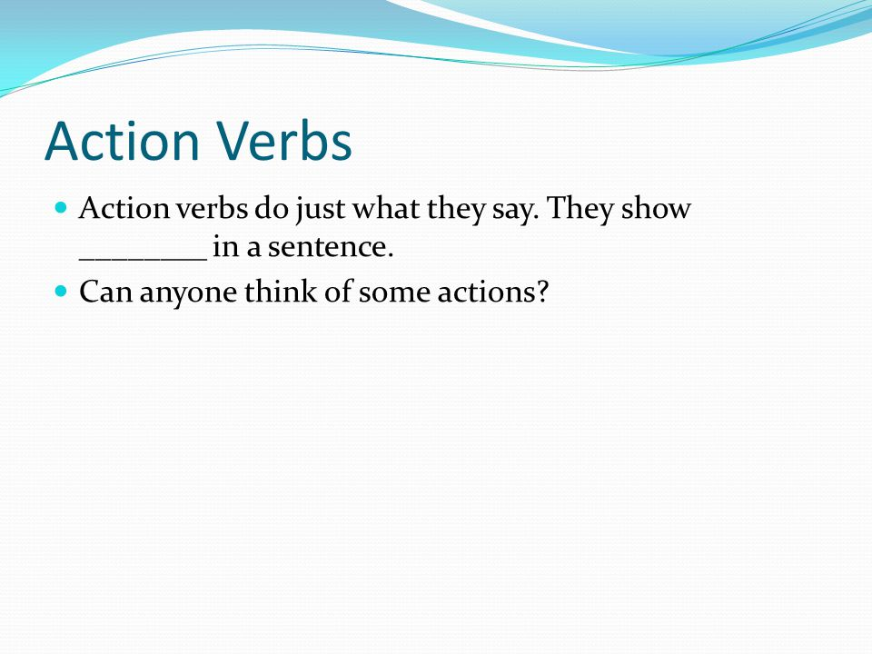 Action Verbs Action verbs do just what they say. They show ________ in a sentence. Can anyone think of some actions?