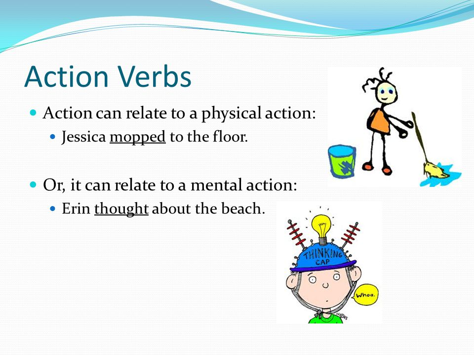 Action Verbs Action can relate to a physical action: Jessica mopped to the floor.