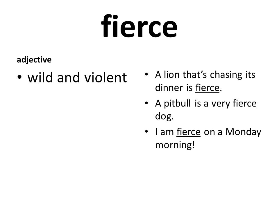 fierce adjective wild and violent A lion that's chasing its dinner is fierce.