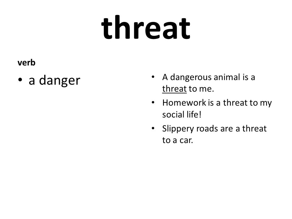 threat verb a danger A dangerous animal is a threat to me.