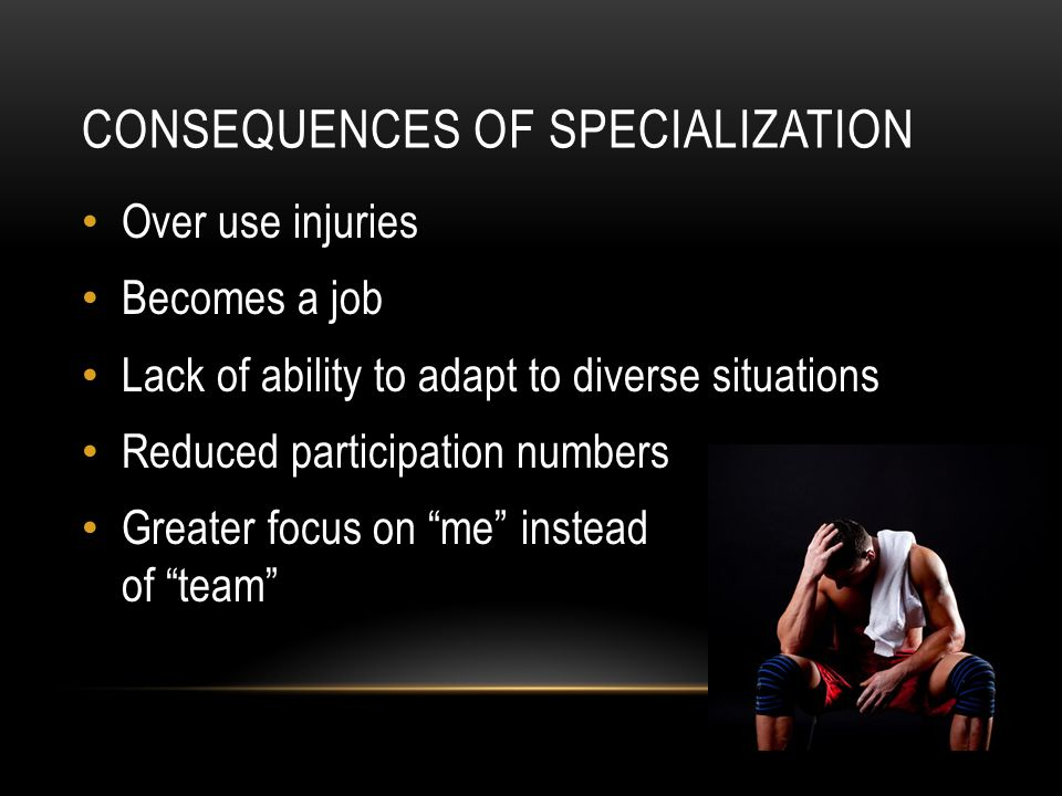 CONSEQUENCES OF SPECIALIZATION Over use injuries Becomes a job Lack of ability to adapt to diverse situations Reduced participation numbers Greater focus on me instead of team