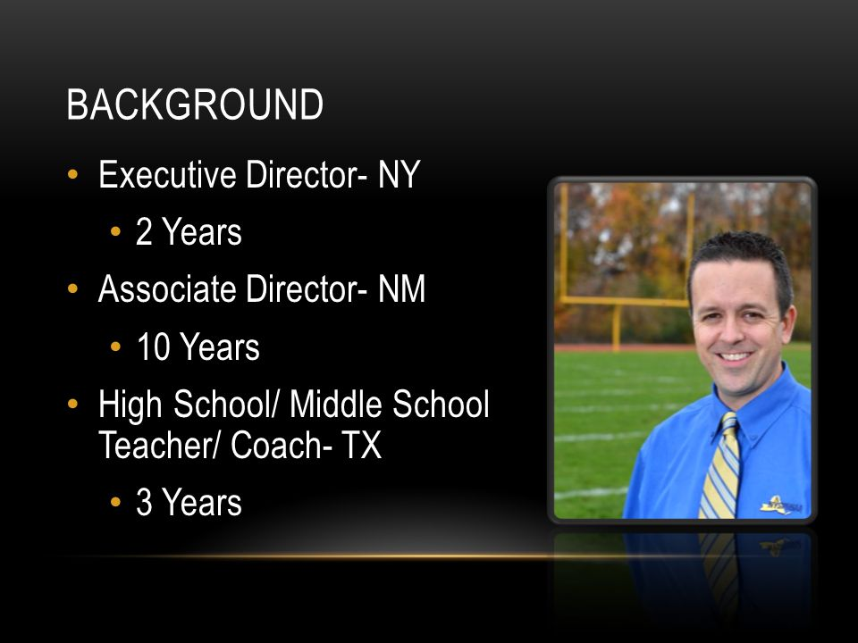 BACKGROUND Executive Director- NY 2 Years Associate Director- NM 10 Years High School/ Middle School Teacher/ Coach- TX 3 Years