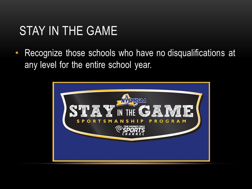 STAY IN THE GAME Recognize those schools who have no disqualifications at any level for the entire school year.