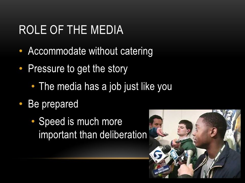 ROLE OF THE MEDIA Accommodate without catering Pressure to get the story The media has a job just like you Be prepared Speed is much more important than deliberation