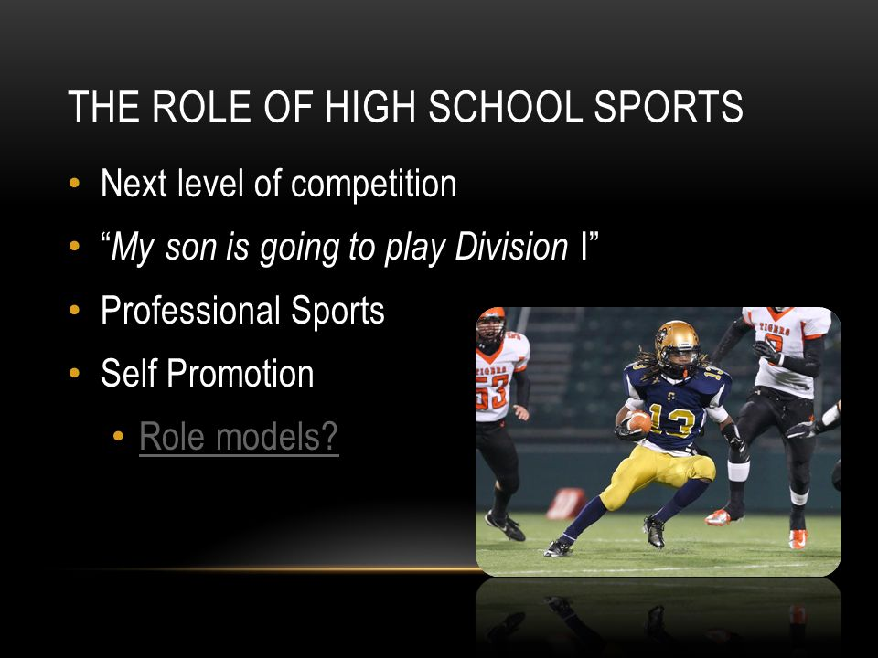 THE ROLE OF HIGH SCHOOL SPORTS Next level of competition My son is going to play Division I Professional Sports Self Promotion Role models?
