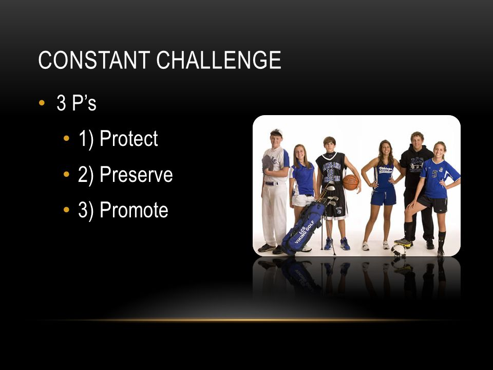CONSTANT CHALLENGE 3 P's 1) Protect 2) Preserve 3) Promote