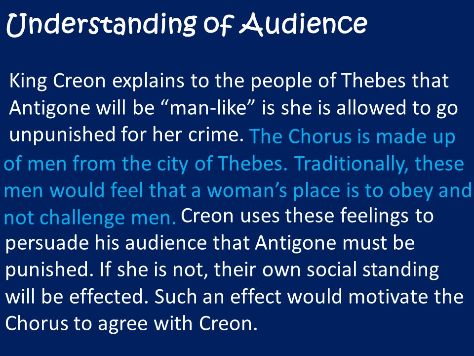 Understanding of Audience King Creon explains to the people of Thebes that Antigone will be man-like is she is allowed to go unpunished for her crime.