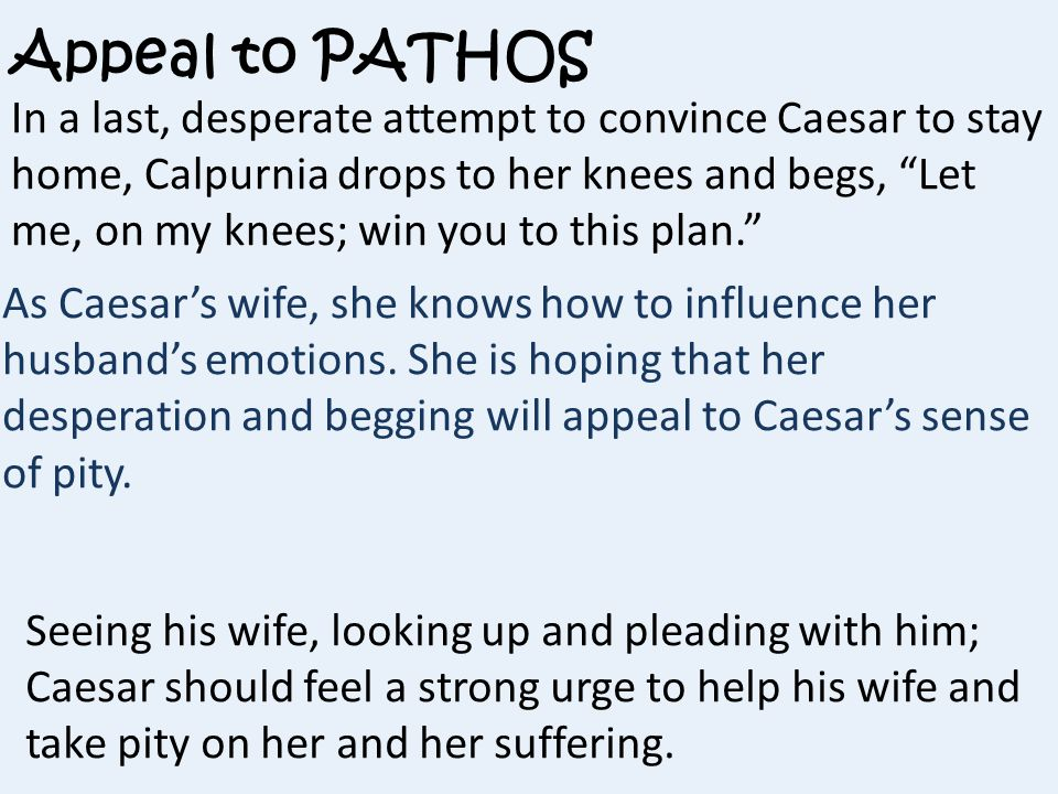 Appeal to PATHOS In a last, desperate attempt to convince Caesar to stay home, Calpurnia drops to her knees and begs, Let me, on my knees; win you to this plan. As Caesar's wife, she knows how to influence her husband's emotions.