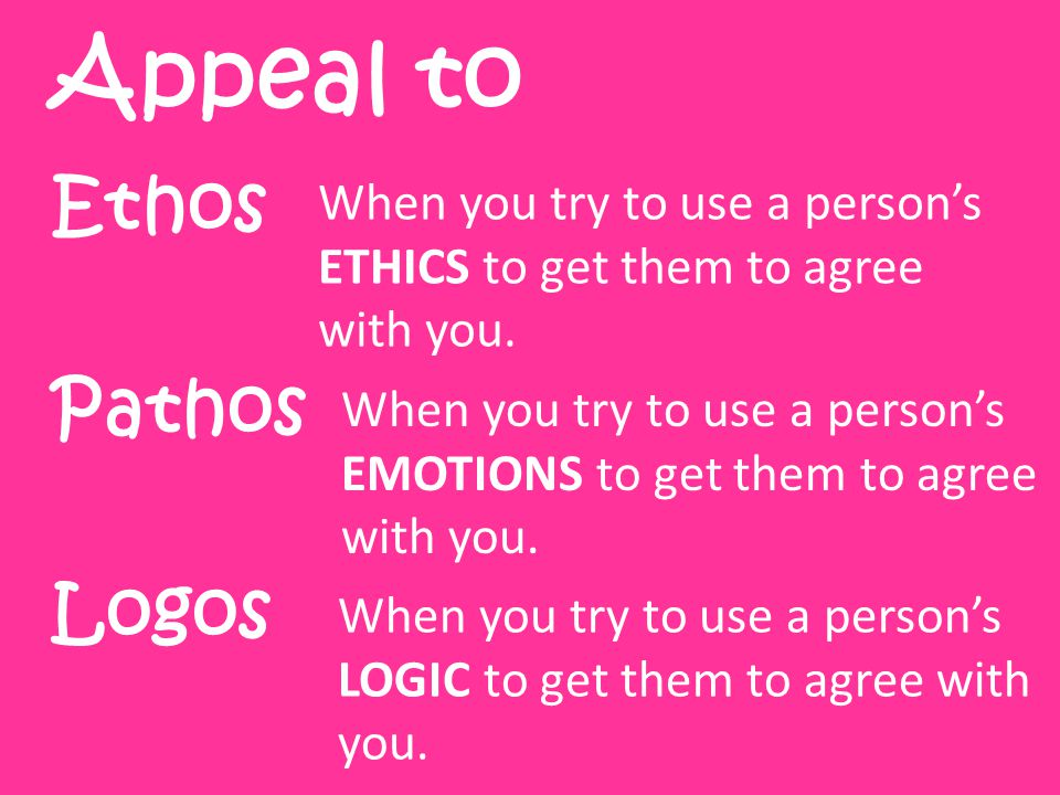 Ethos Pathos Logos Appeal to When you try to use a person's ETHICS to get them to agree with you.