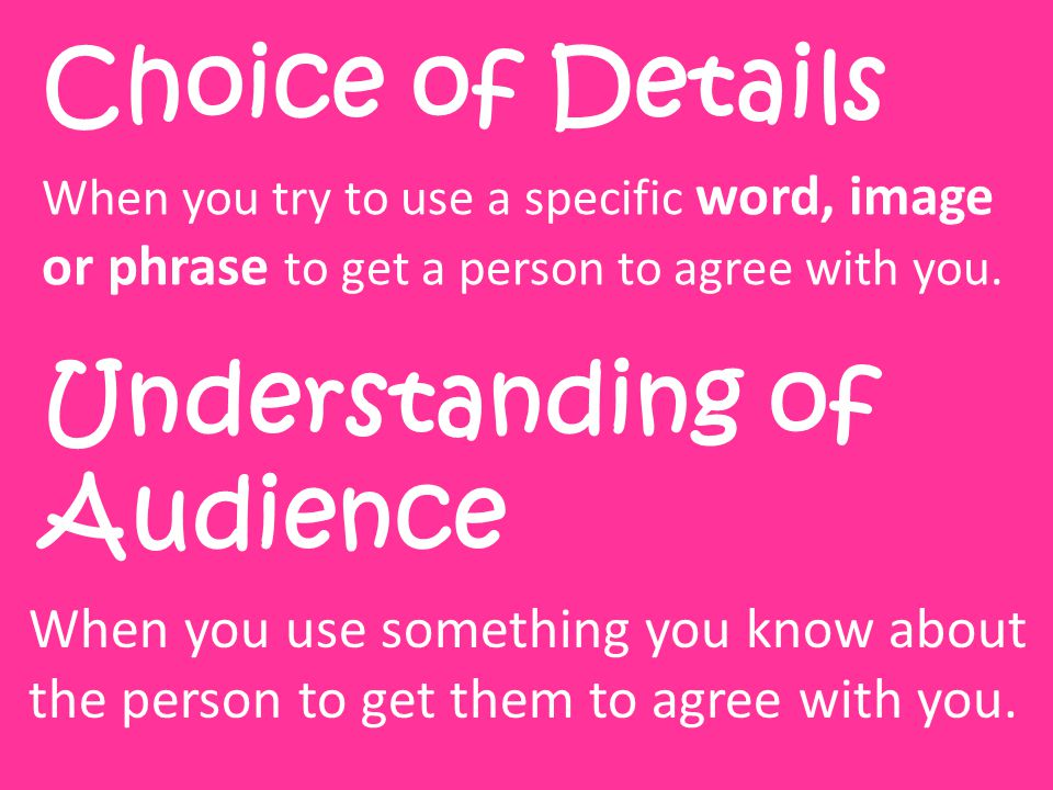 Choice of Details When you try to use a specific word, image or phrase to get a person to agree with you.