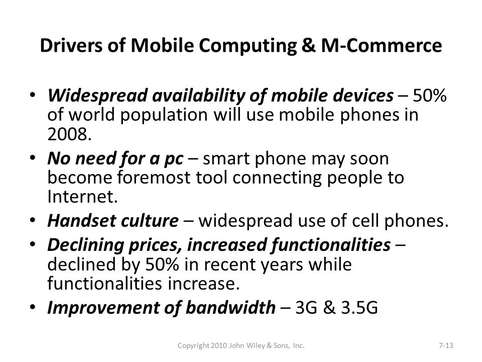 Drivers of Mobile Computing & M-Commerce Widespread availability of mobile devices – 50% of world population will use mobile phones in 2008. No need f
